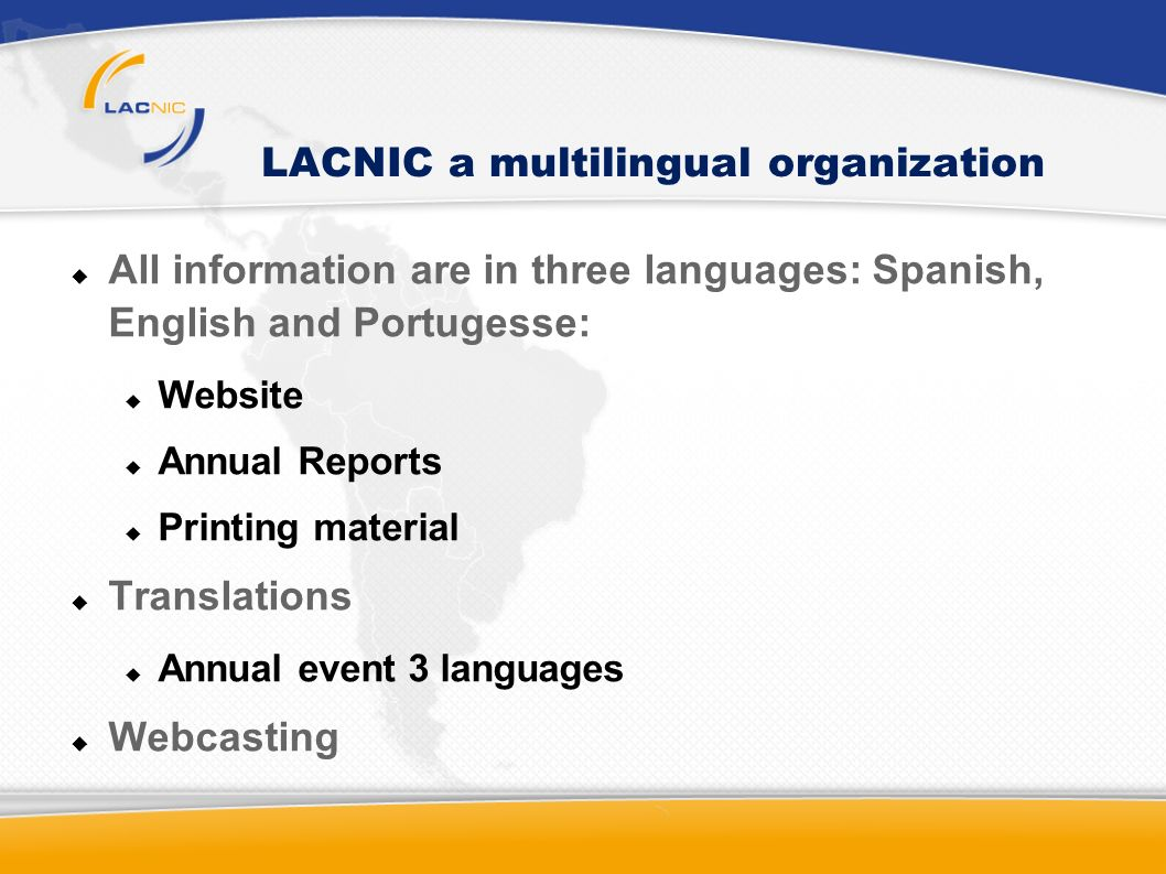 LACNIC a multilingual organization All information are in three languages: Spanish, English and Portugesse: Website Annual Reports Printing material Translations Annual event 3 languages Webcasting