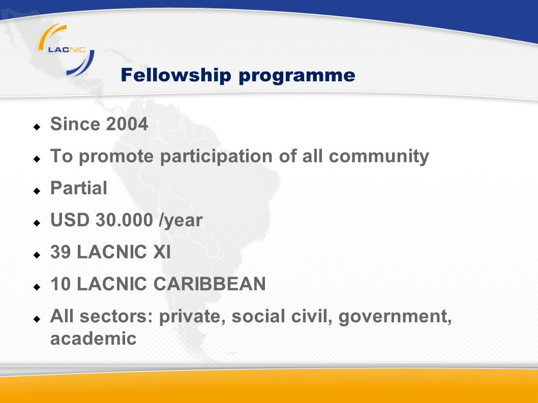 Fellowship programme Since 2004 To promote participation of all community Partial USD 30.000 /year 39 LACNIC XI 10 LACNIC CARIBBEAN All sectors: private, social civil, government, academic