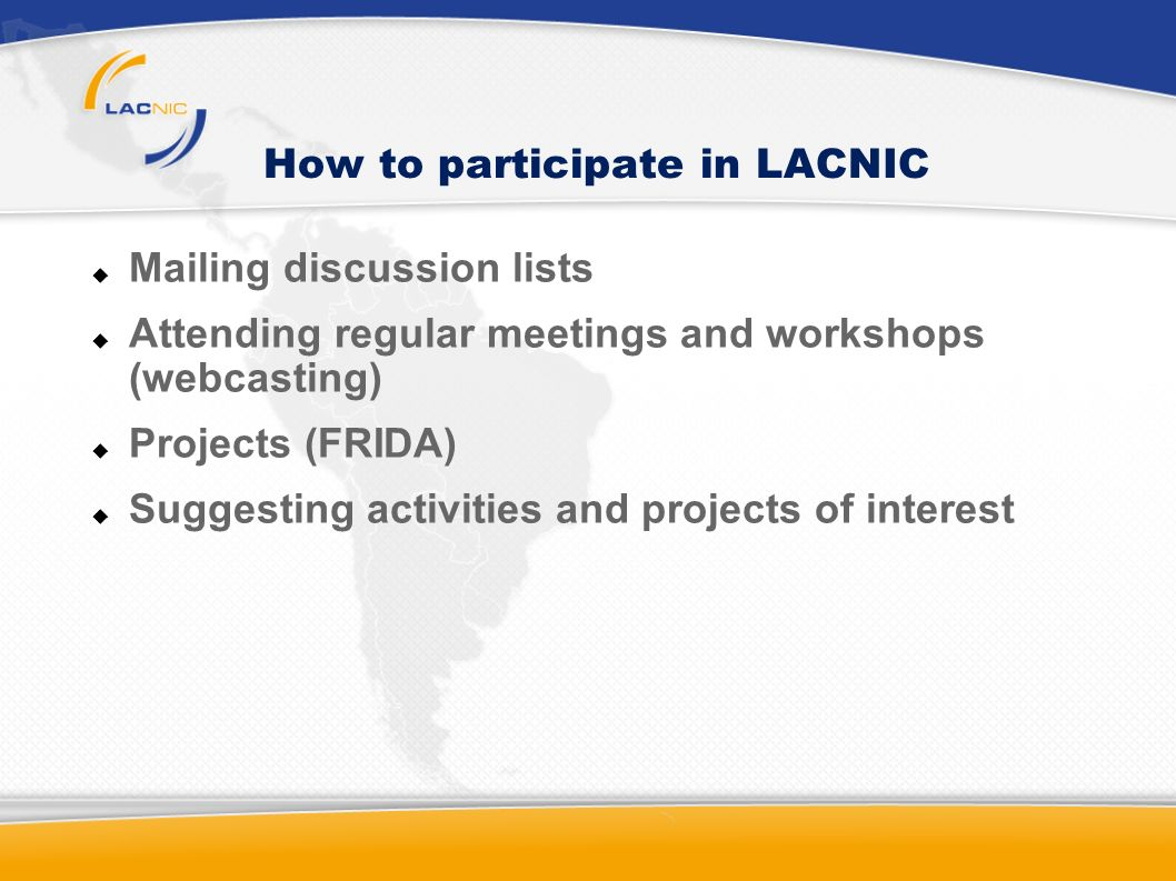 How to participate in LACNIC Mailing discussion lists Attending regular meetings and workshops (webcasting) Projects (FRIDA) Suggesting activities and projects of interest