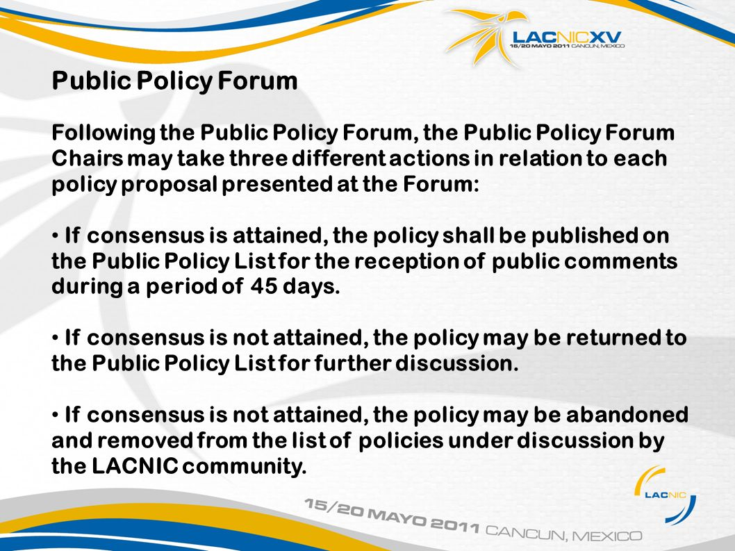 Public Policy Forum Following the Public Policy Forum, the Public Policy Forum Chairs may take three different actions in relation to each policy proposal presented at the Forum: If consensus is attained, the policy shall be published on the Public Policy List for the reception of public comments during a period of 45 days.