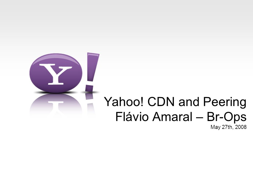 Yahoo! CDN and Peering Flávio Amaral – Br-Ops May 27th, 2008