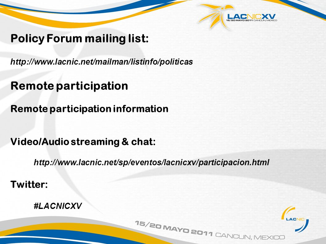 Policy Forum mailing list: http://www.lacnic.net/mailman/listinfo/politicas Remote participation Remote participation information Video/Audio streaming & chat: http://www.lacnic.net/sp/eventos/lacnicxv/participacion.html Twitter: #LACNICXV