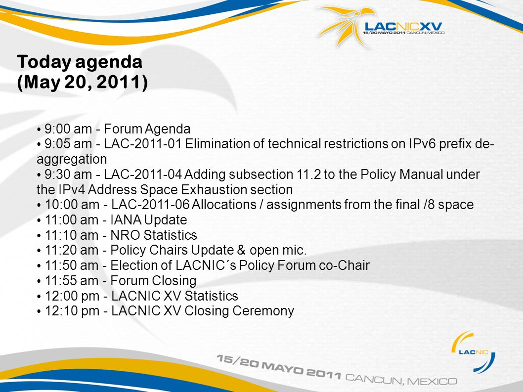 Today agenda (May 20, 2011) 9:00 am - Forum Agenda 9:05 am - LAC Elimination of technical restrictions on IPv6 prefix de- aggregation 9:30 am - LAC Adding subsection 11.2 to the Policy Manual under the IPv4 Address Space Exhaustion section 10:00 am - LAC Allocations / assignments from the final /8 space 11:00 am - IANA Update 11:10 am - NRO Statistics 11:20 am - Policy Chairs Update & open mic.