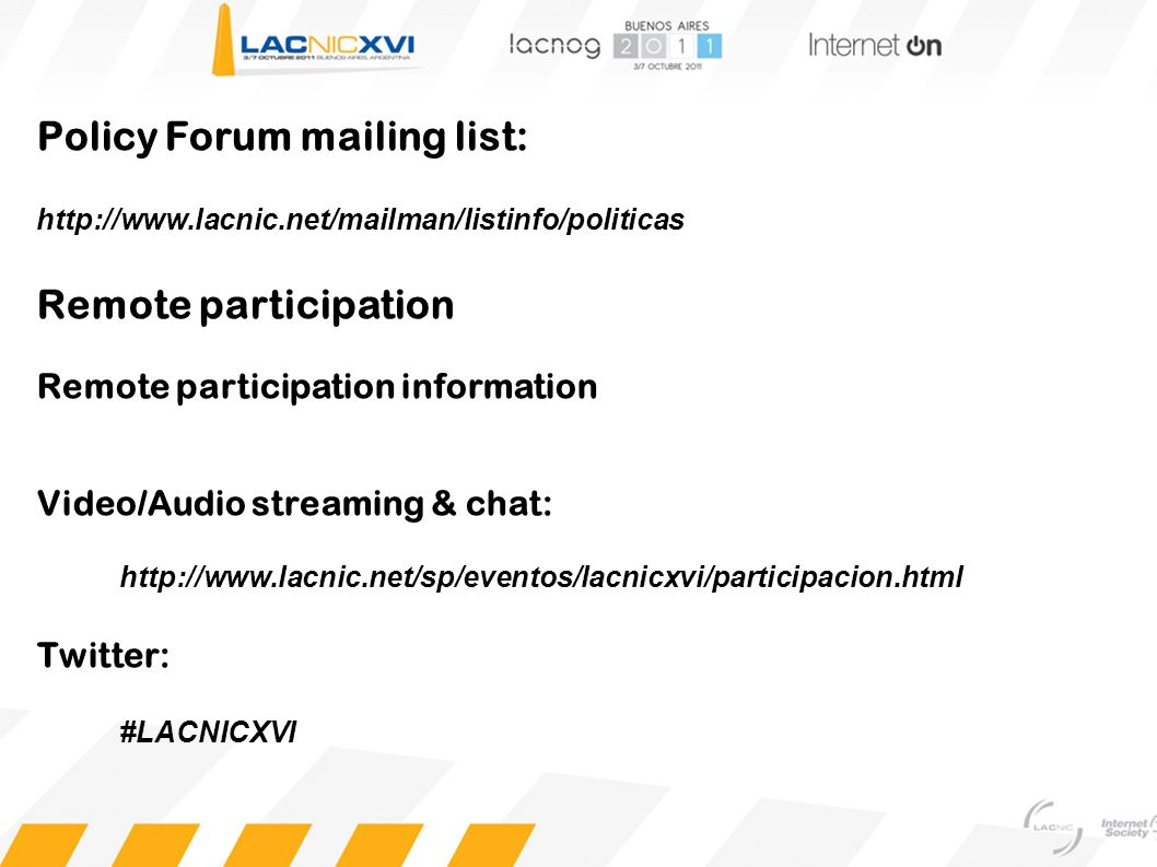 Policy Forum mailing list: http://www.lacnic.net/mailman/listinfo/politicas Remote participation Remote participation information Video/Audio streamin