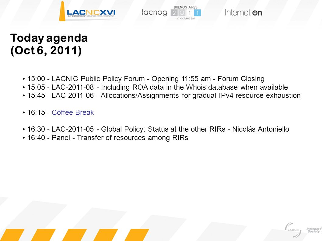 Today agenda (Oct 6, 2011) 15:00 - LACNIC Public Policy Forum - Opening 11:55 am - Forum Closing 15:05 - LAC-2011-08 - Including ROA data in the Whois database when available 15:45 - LAC-2011-06 - Allocations/Assignments for gradual IPv4 resource exhaustion 16:15 - Coffee Break 16:30 - LAC-2011-05 - Global Policy: Status at the other RIRs - Nicolás Antoniello 16:40 - Panel - Transfer of resources among RIRs