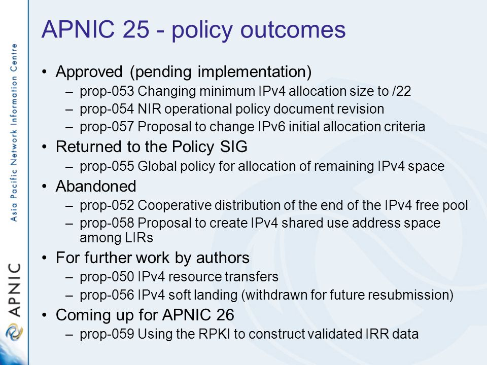 APNIC 25 - policy outcomes Approved (pending implementation) –prop-053 Changing minimum IPv4 allocation size to /22 –prop-054 NIR operational policy d