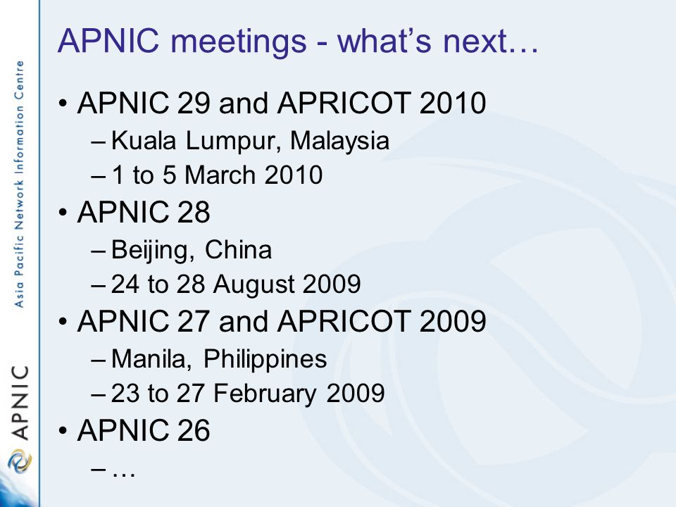 APNIC meetings - whats next… APNIC 29 and APRICOT 2010 –Kuala Lumpur, Malaysia –1 to 5 March 2010 APNIC 28 –Beijing, China –24 to 28 August 2009 APNIC