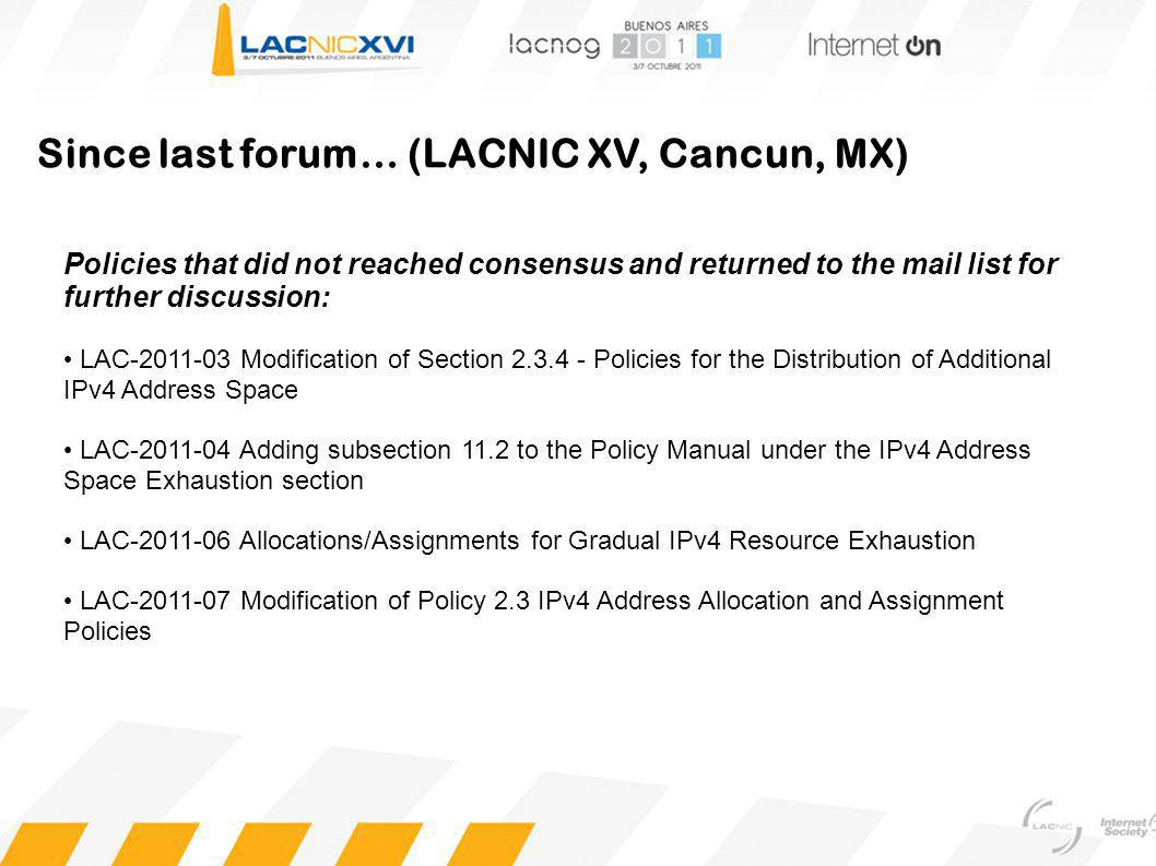 Since last forum… (LACNIC XV, Cancun, MX) Policies that did not reached consensus and returned to the mail list for further discussion: LAC-2011-03 Modification of Section 2.3.4 - Policies for the Distribution of Additional IPv4 Address Space LAC-2011-04 Adding subsection 11.2 to the Policy Manual under the IPv4 Address Space Exhaustion section LAC-2011-06 Allocations/Assignments for Gradual IPv4 Resource Exhaustion LAC-2011-07 Modification of Policy 2.3 IPv4 Address Allocation and Assignment Policies
