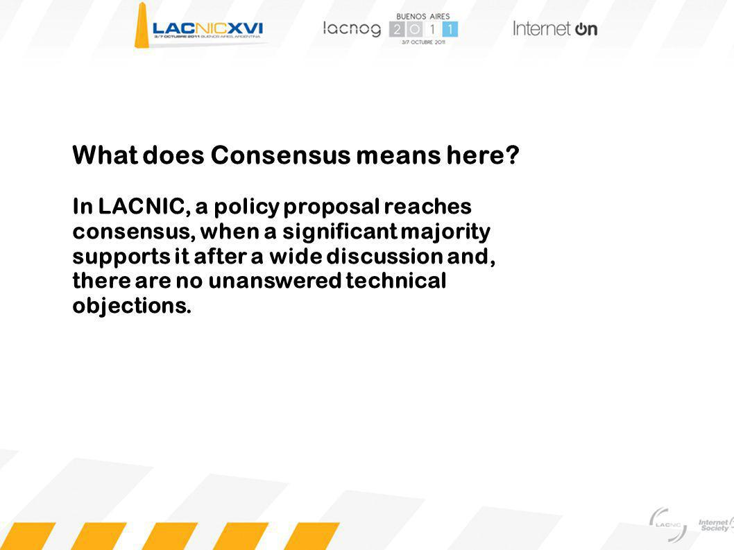 What does Consensus means here? In LACNIC, a policy proposal reaches consensus, when a significant majority supports it after a wide discussion and, t