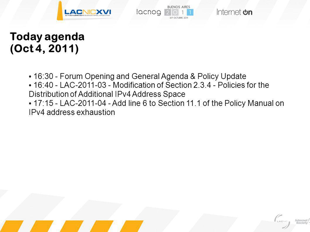 Today agenda (Oct 4, 2011) 16:30 - Forum Opening and General Agenda & Policy Update 16:40 - LAC-2011-03 - Modification of Section 2.3.4 - Policies for