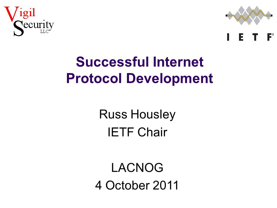 Russ Housley IETF Chair LACNOG 4 October 2011 Successful Internet Protocol Development