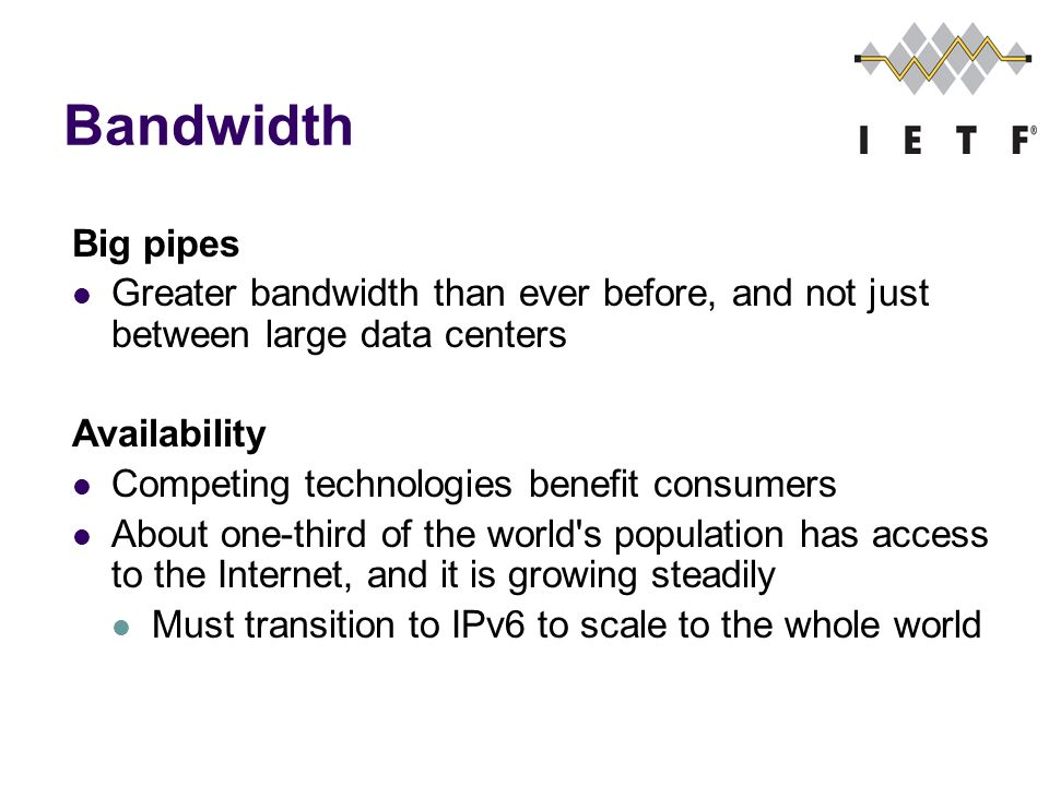 Bandwidth Big pipes Greater bandwidth than ever before, and not just between large data centers Availability Competing technologies benefit consumers About one-third of the world s population has access to the Internet, and it is growing steadily Must transition to IPv6 to scale to the whole world