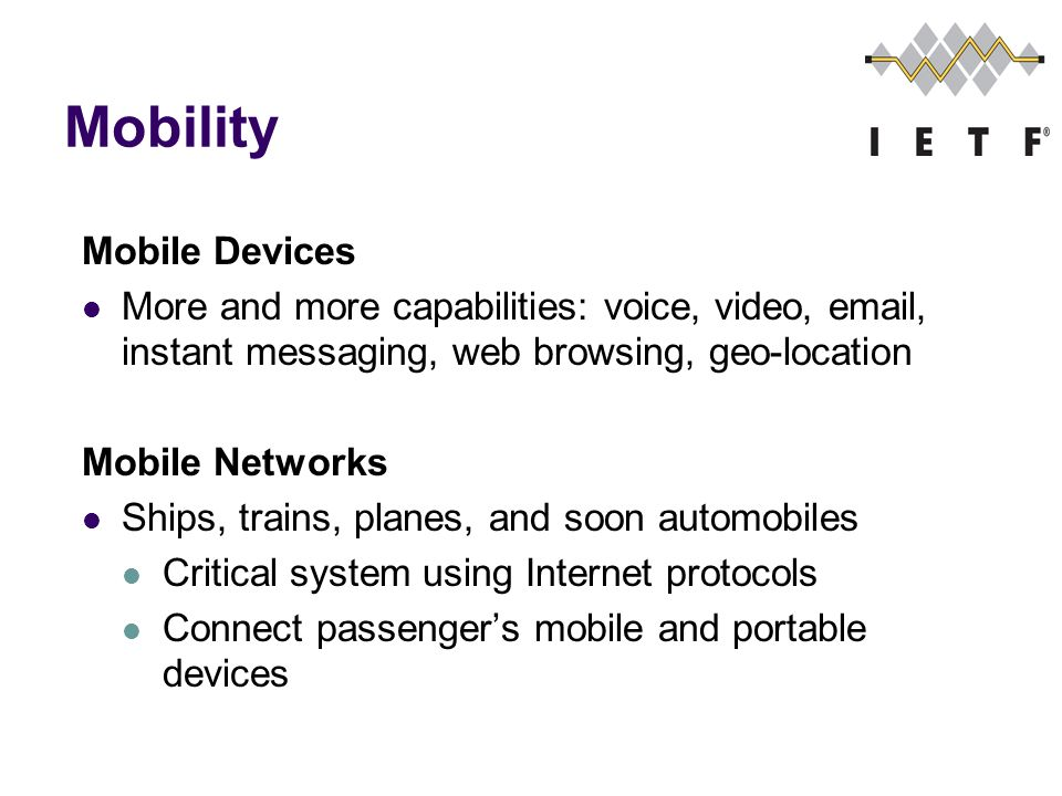 Mobility Mobile Devices More and more capabilities: voice, video, email, instant messaging, web browsing, geo-location Mobile Networks Ships, trains, planes, and soon automobiles Critical system using Internet protocols Connect passengers mobile and portable devices