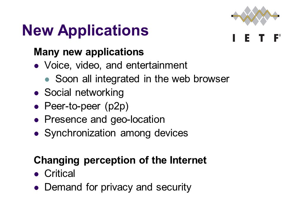 New Applications Many new applications Voice, video, and entertainment Soon all integrated in the web browser Social networking Peer-to-peer (p2p) Presence and geo-location Synchronization among devices Changing perception of the Internet Critical Demand for privacy and security