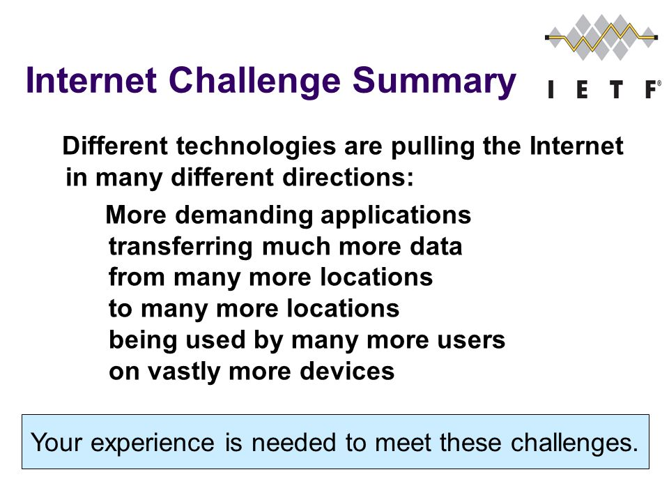 Internet Challenge Summary Different technologies are pulling the Internet in many different directions: More demanding applications transferring much more data from many more locations to many more locations being used by many more users on vastly more devices Your experience is needed to meet these challenges.