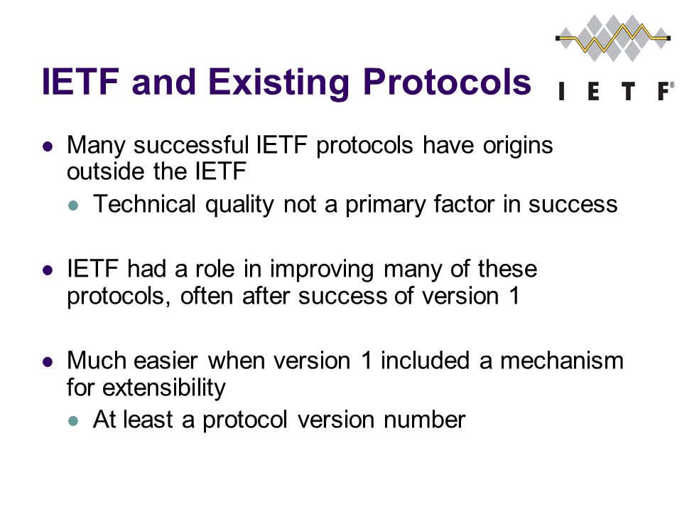 IETF and Existing Protocols Many successful IETF protocols have origins outside the IETF Technical quality not a primary factor in success IETF had a role in improving many of these protocols, often after success of version 1 Much easier when version 1 included a mechanism for extensibility At least a protocol version number