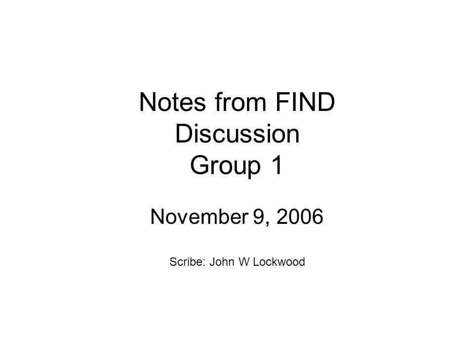 Notes from FIND Discussion Group 1 November 9, 2006 Scribe: John W Lockwood