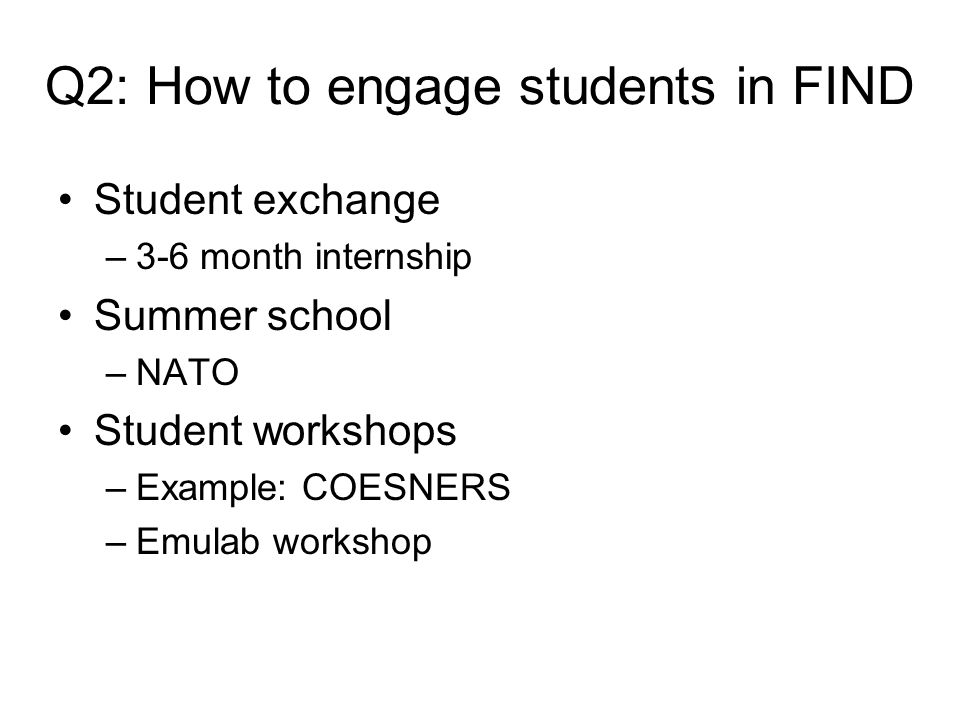 Q2: How to engage students in FIND Student exchange –3-6 month internship Summer school –NATO Student workshops –Example: COESNERS –Emulab workshop