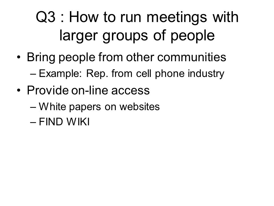 Q3 : How to run meetings with larger groups of people Bring people from other communities –Example: Rep.
