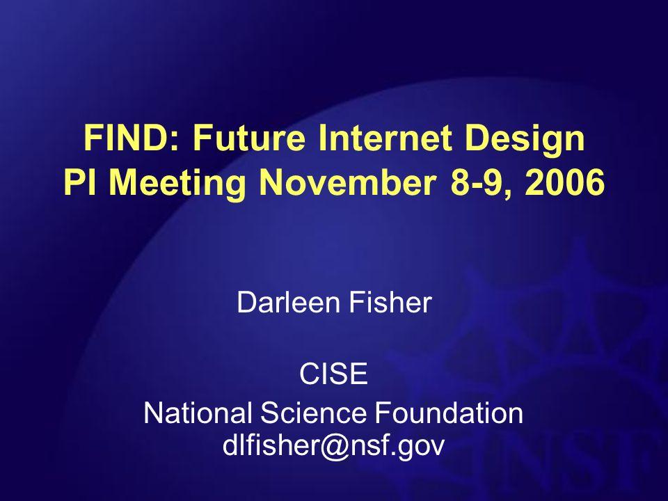 FIND: Future Internet Design PI Meeting November 8-9, 2006 Darleen Fisher CISE National Science Foundation dlfisher@nsf.gov