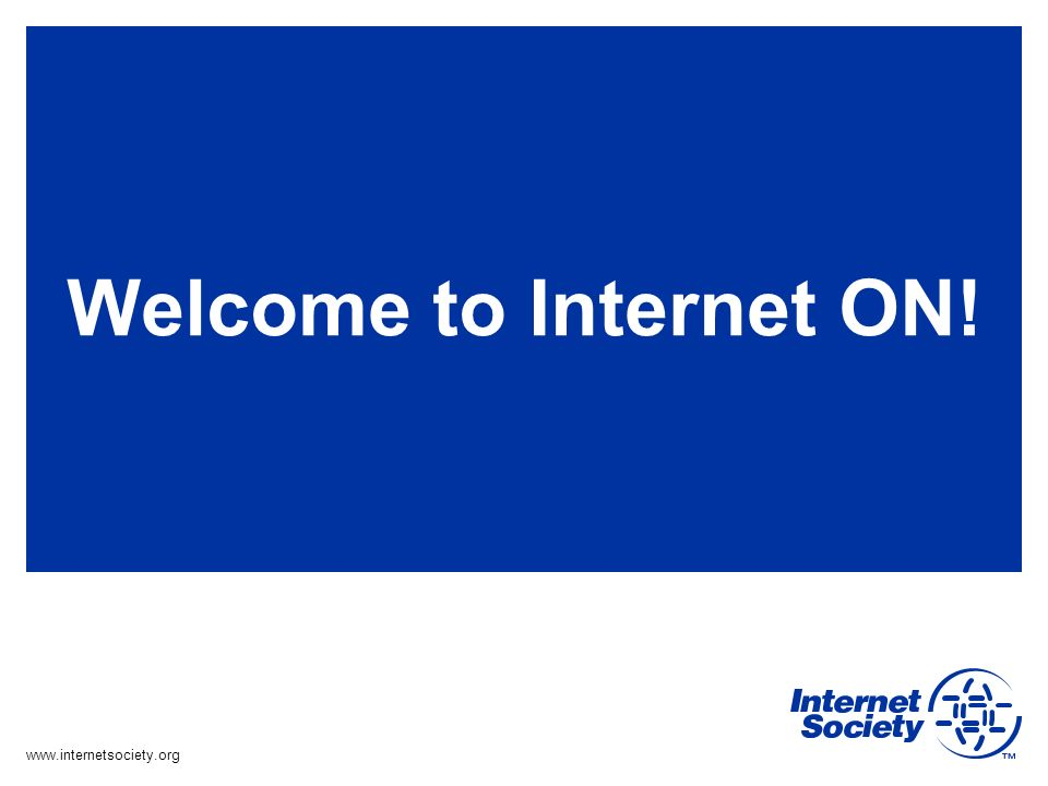 www.internetsociety.org Welcome to Internet ON!