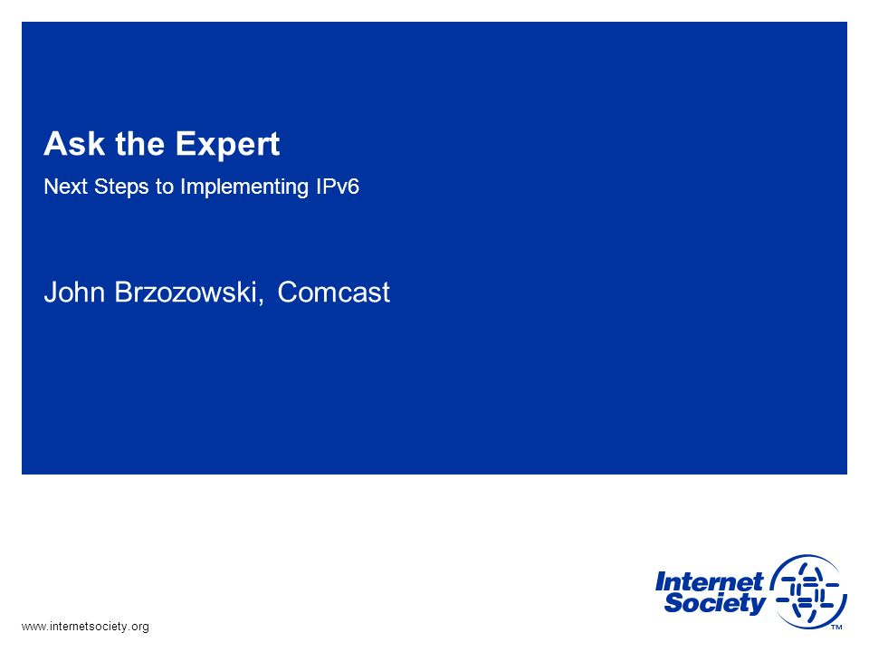 www.internetsociety.org Ask the Expert Next Steps to Implementing IPv6 John Brzozowski, Comcast