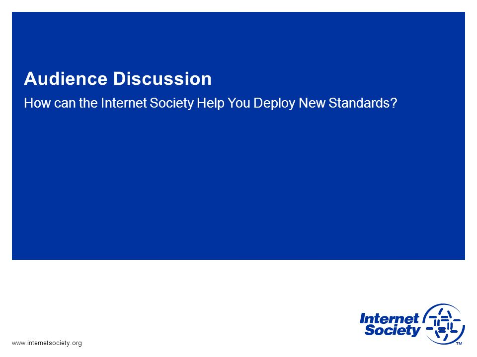 www.internetsociety.org Audience Discussion How can the Internet Society Help You Deploy New Standards