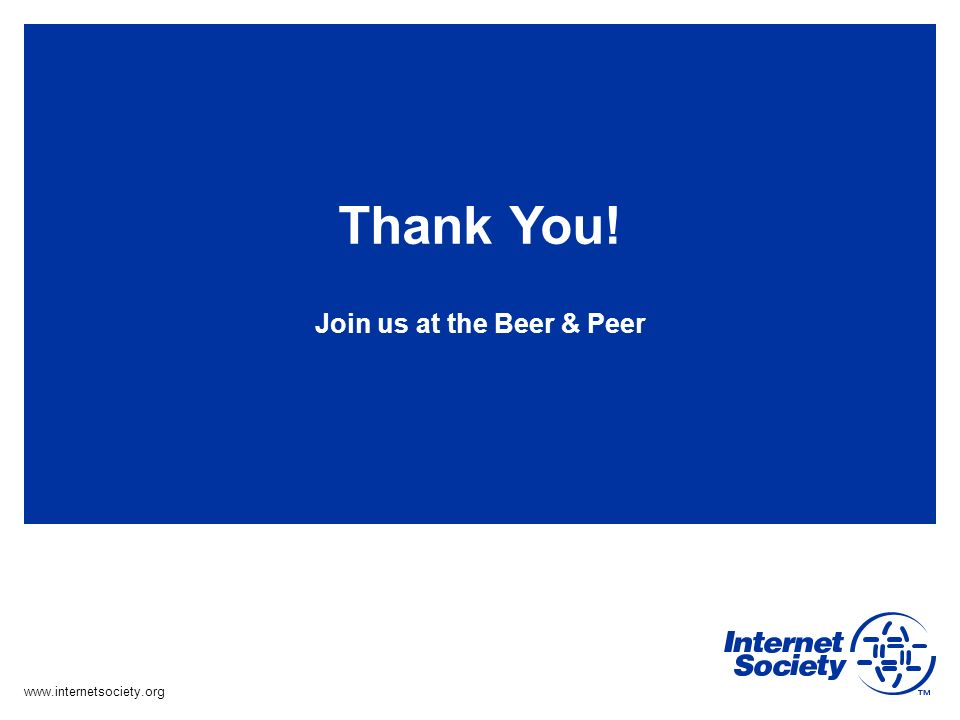 www.internetsociety.org Thank You! Join us at the Beer & Peer