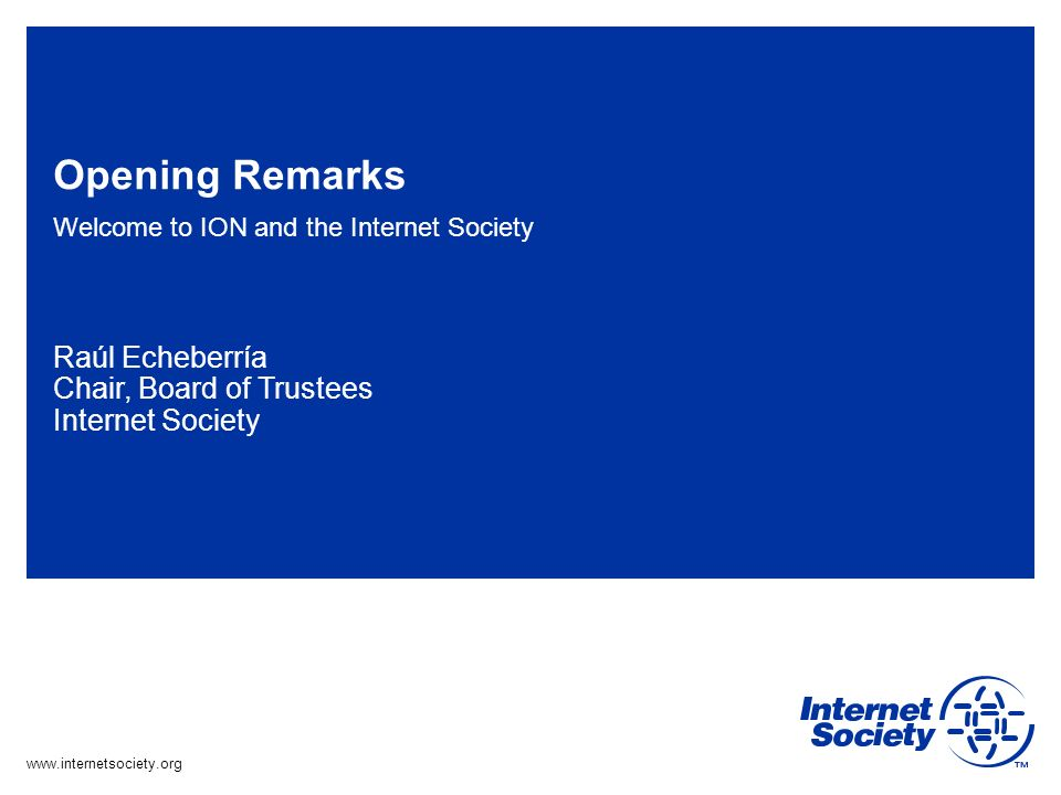 www.internetsociety.org Opening Remarks Welcome to ION and the Internet Society Raúl Echeberría Chair, Board of Trustees Internet Society