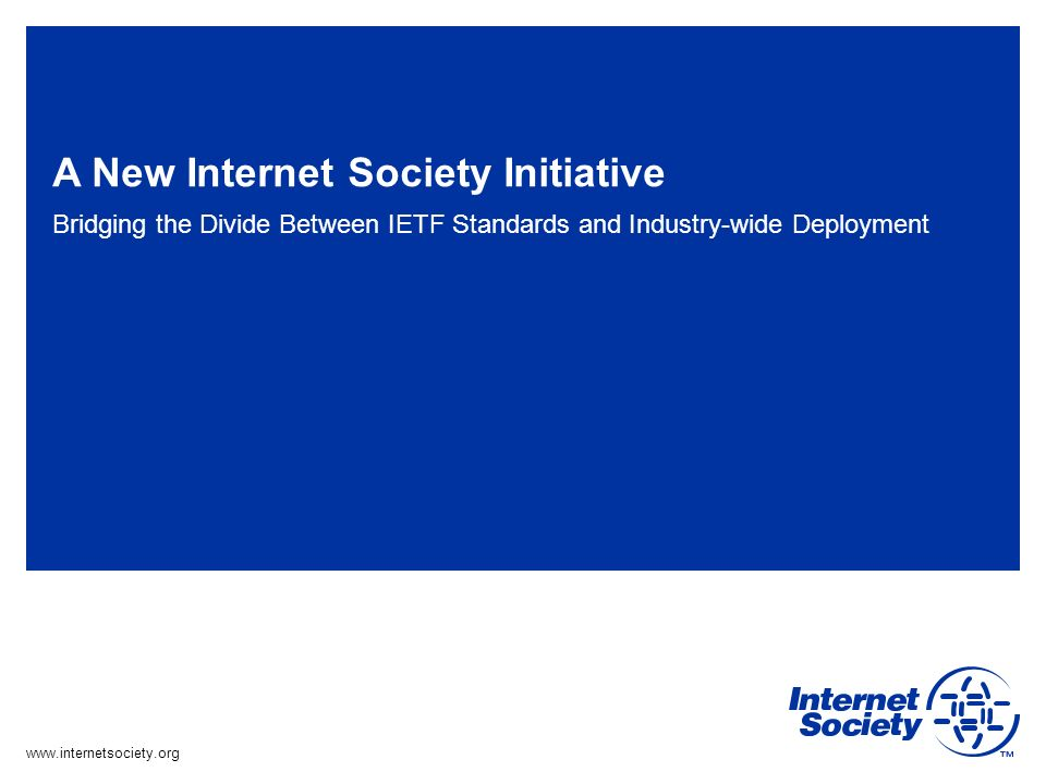 www.internetsociety.org A New Internet Society Initiative Bridging the Divide Between IETF Standards and Industry-wide Deployment