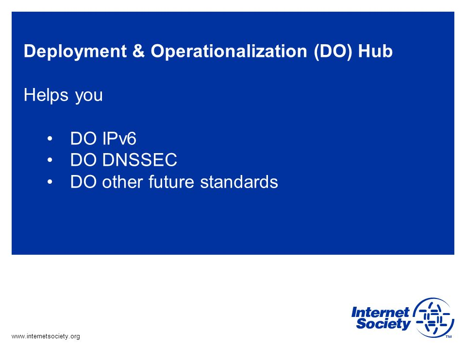 www.internetsociety.org Deployment & Operationalization (DO) Hub Helps you DO IPv6 DO DNSSEC DO other future standards