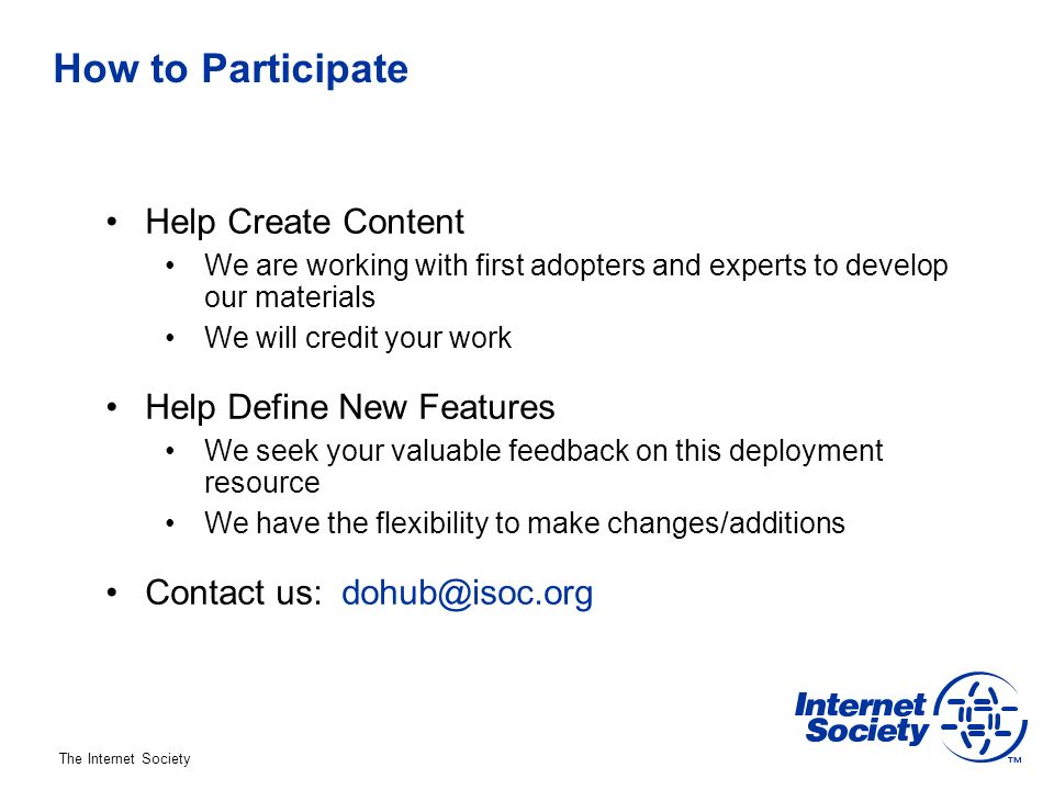 The Internet Society How to Participate Help Create Content We are working with first adopters and experts to develop our materials We will credit your work Help Define New Features We seek your valuable feedback on this deployment resource We have the flexibility to make changes/additions Contact us: dohub@isoc.org