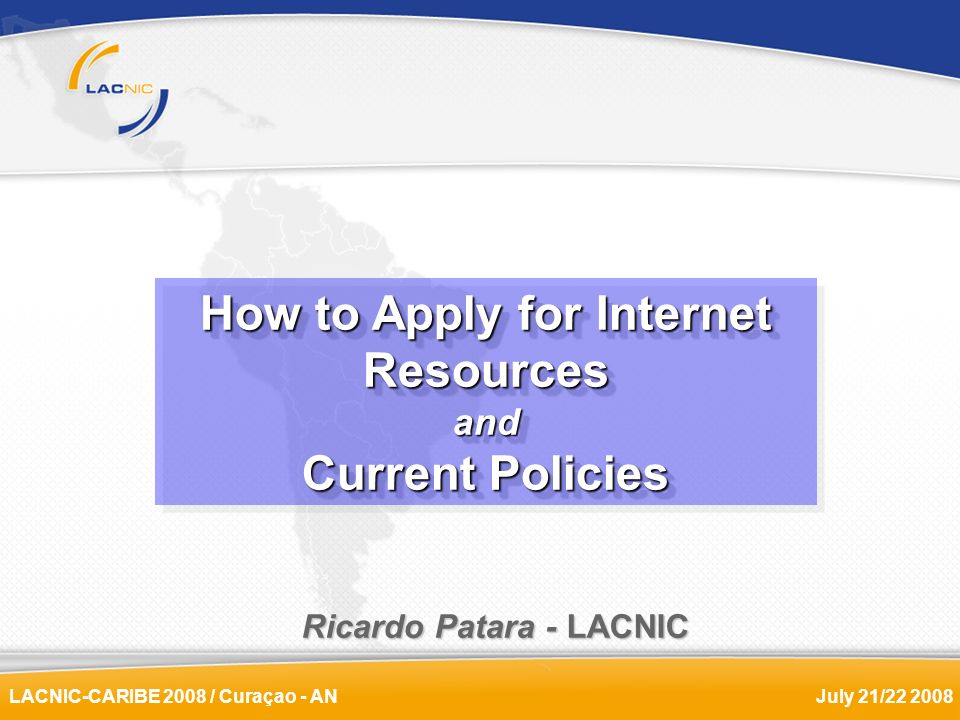 LACNIC-CARIBE 2008 / Curaçao - ANJuly 21/22 2008 Ricardo Patara - LACNIC How to Apply for Internet Resources and Current Policies How to Apply for Int