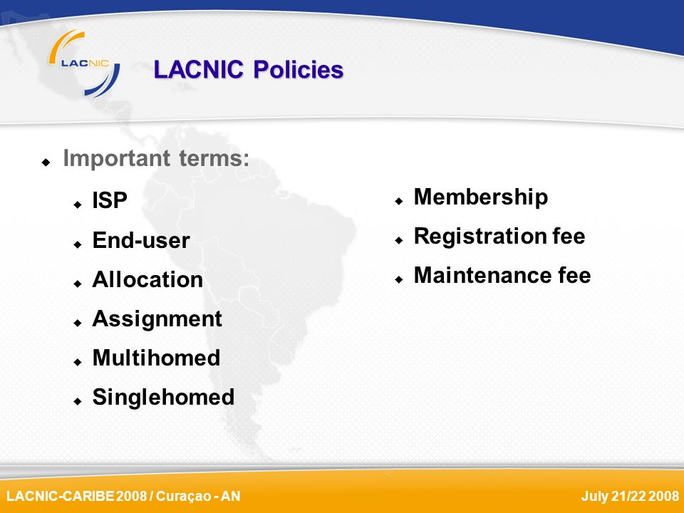 LACNIC-CARIBE 2008 / Curaçao - ANJuly 21/22 2008 LACNIC Policies Important terms: ISP End-user Allocation Assignment Multihomed Singlehomed Membership