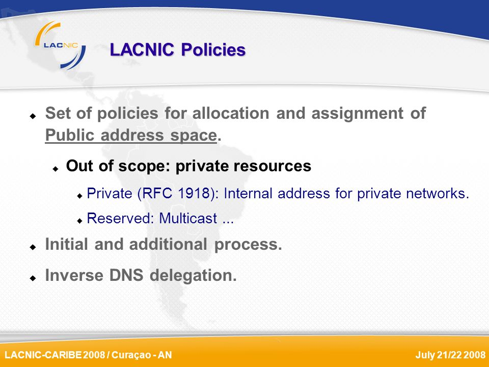 LACNIC-CARIBE 2008 / Curaçao - ANJuly 21/22 2008 LACNIC Policies Set of policies for allocation and assignment of Public address space. Out of scope: