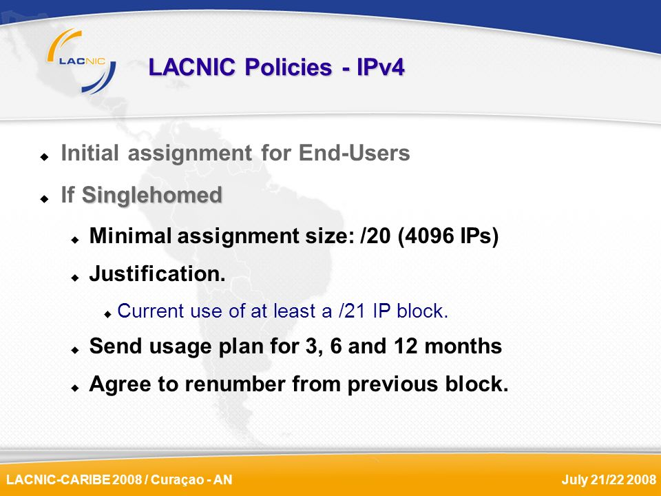 LACNIC-CARIBE 2008 / Curaçao - ANJuly 21/22 2008 LACNIC Policies - IPv4 Initial assignment for End-Users Singlehomed If Singlehomed Minimal assignment
