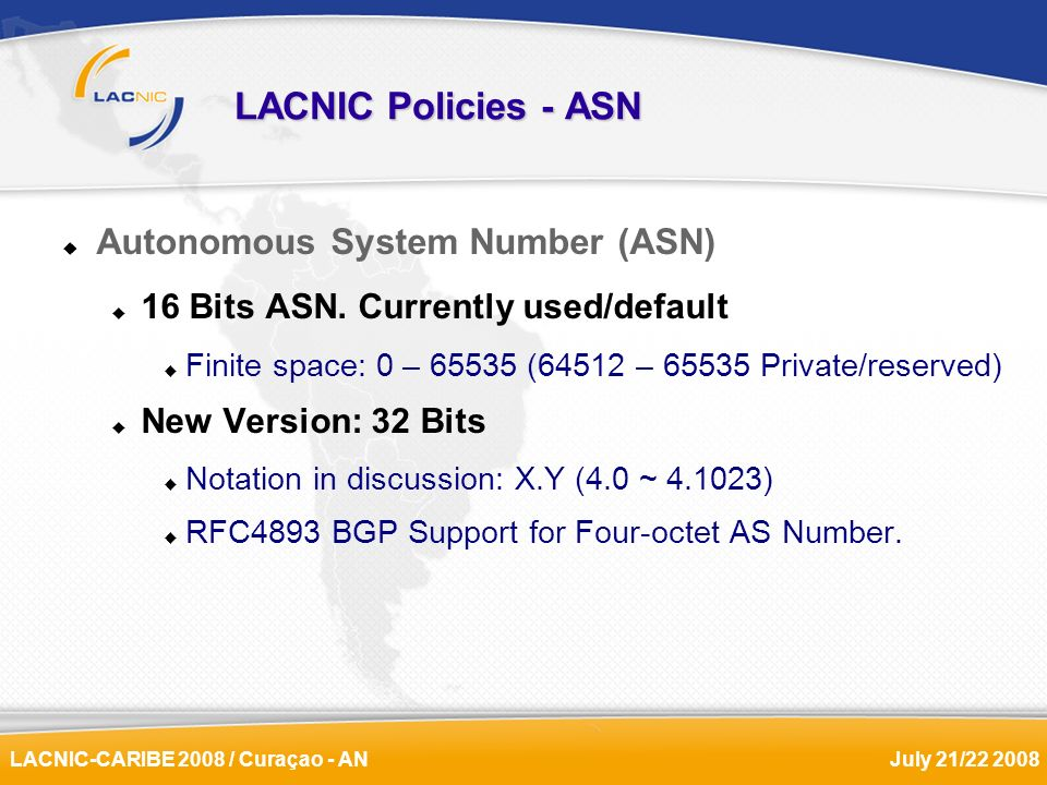 LACNIC-CARIBE 2008 / Curaçao - ANJuly 21/22 2008 LACNIC Policies - ASN Autonomous System Number (ASN) 16 Bits ASN. Currently used/default Finite space