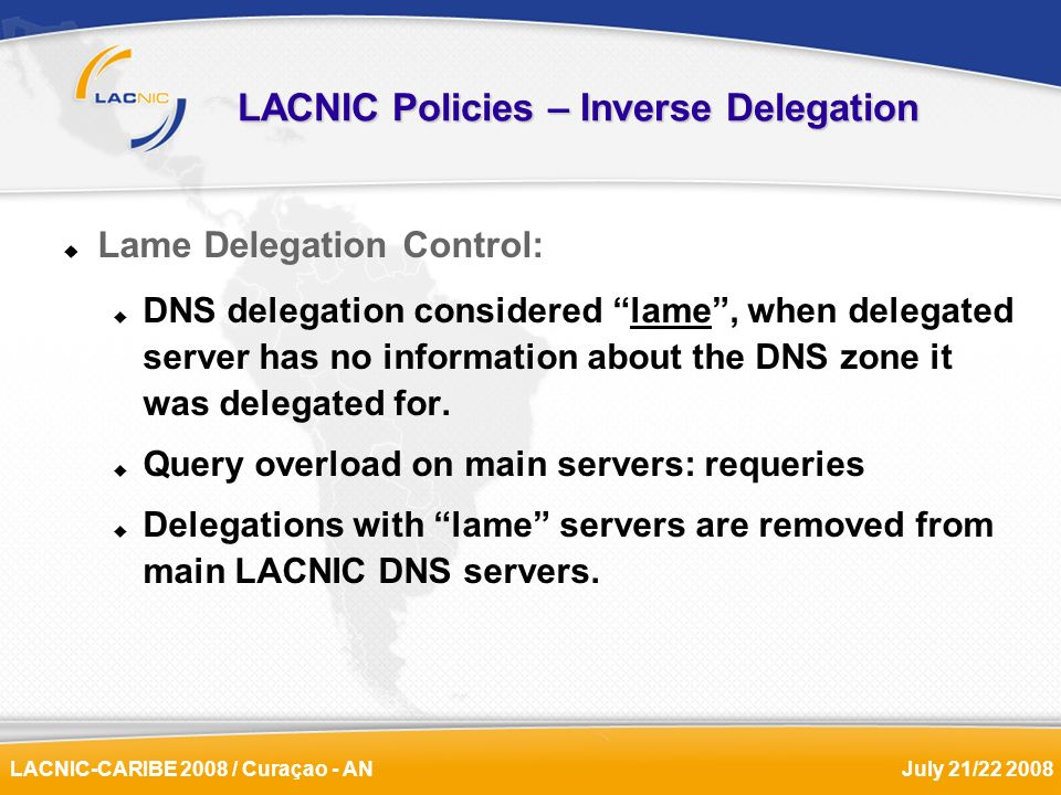 LACNIC-CARIBE 2008 / Curaçao - ANJuly 21/22 2008 LACNIC Policies – Inverse Delegation Lame Delegation Control: DNS delegation considered lame, when delegated server has no information about the DNS zone it was delegated for.