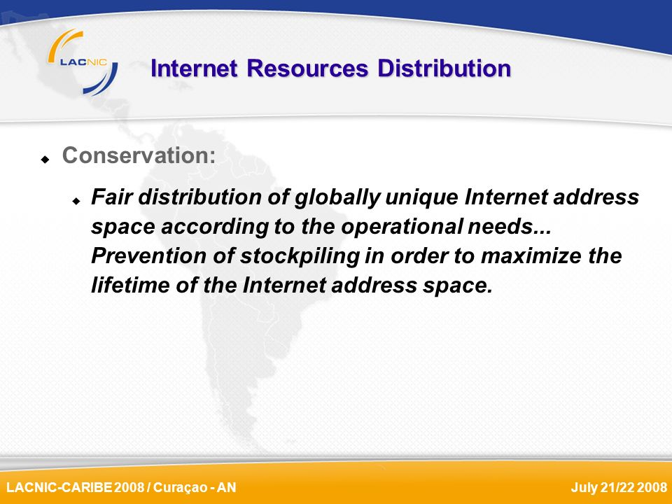 LACNIC-CARIBE 2008 / Curaçao - ANJuly 21/22 2008 Internet Resources Distribution Conservation: Fair distribution of globally unique Internet address s