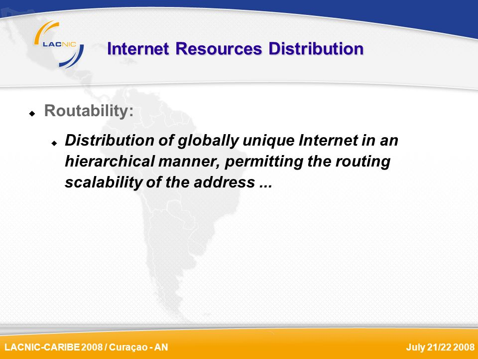 LACNIC-CARIBE 2008 / Curaçao - ANJuly 21/22 2008 Internet Resources Distribution Routability: Distribution of globally unique Internet in an hierarchi