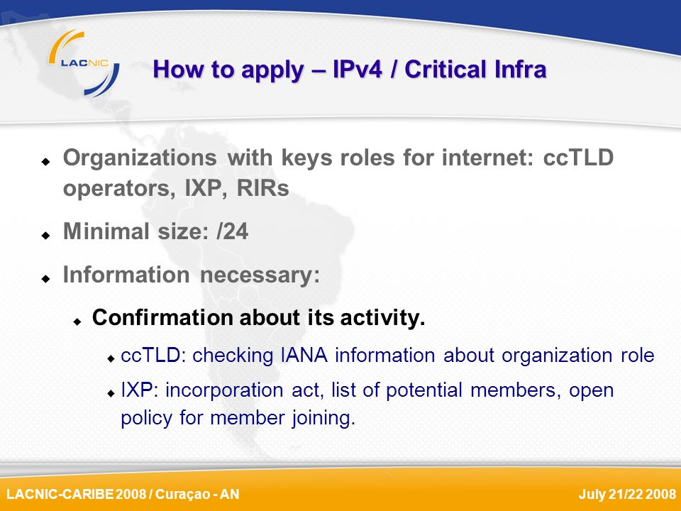 LACNIC-CARIBE 2008 / Curaçao - ANJuly 21/22 2008 How to apply – IPv4 / Critical Infra Organizations with keys roles for internet: ccTLD operators, IXP