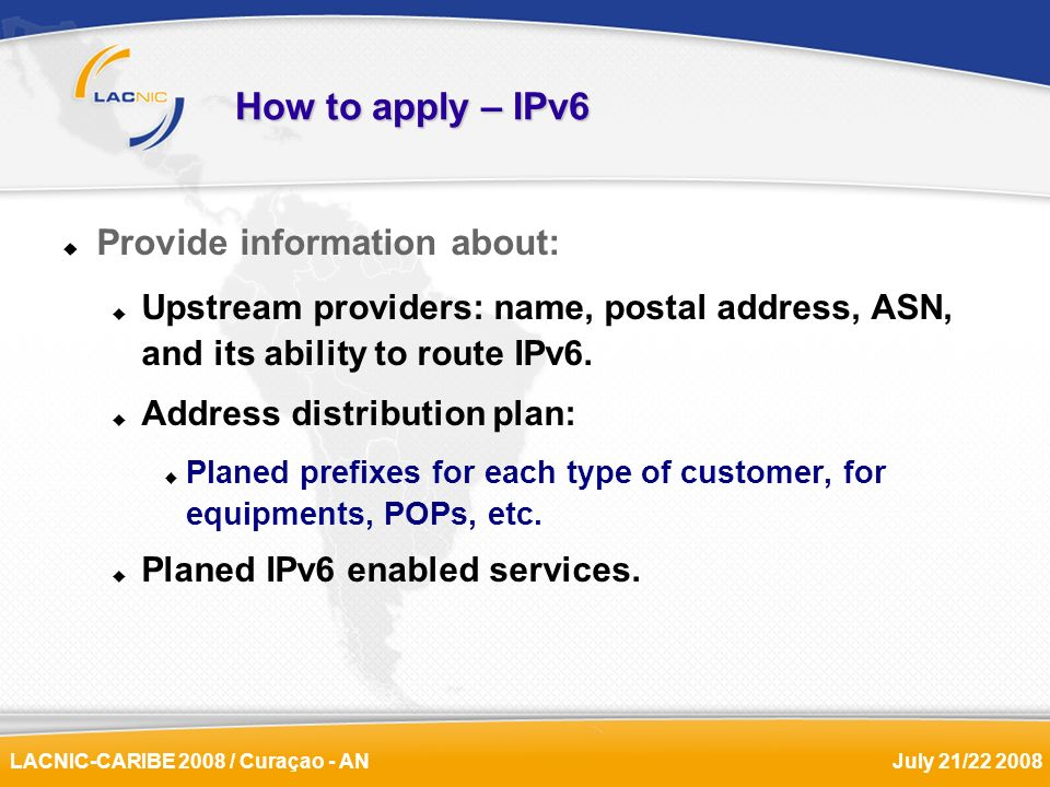 LACNIC-CARIBE 2008 / Curaçao - ANJuly 21/22 2008 How to apply – IPv6 Provide information about: Upstream providers: name, postal address, ASN, and its