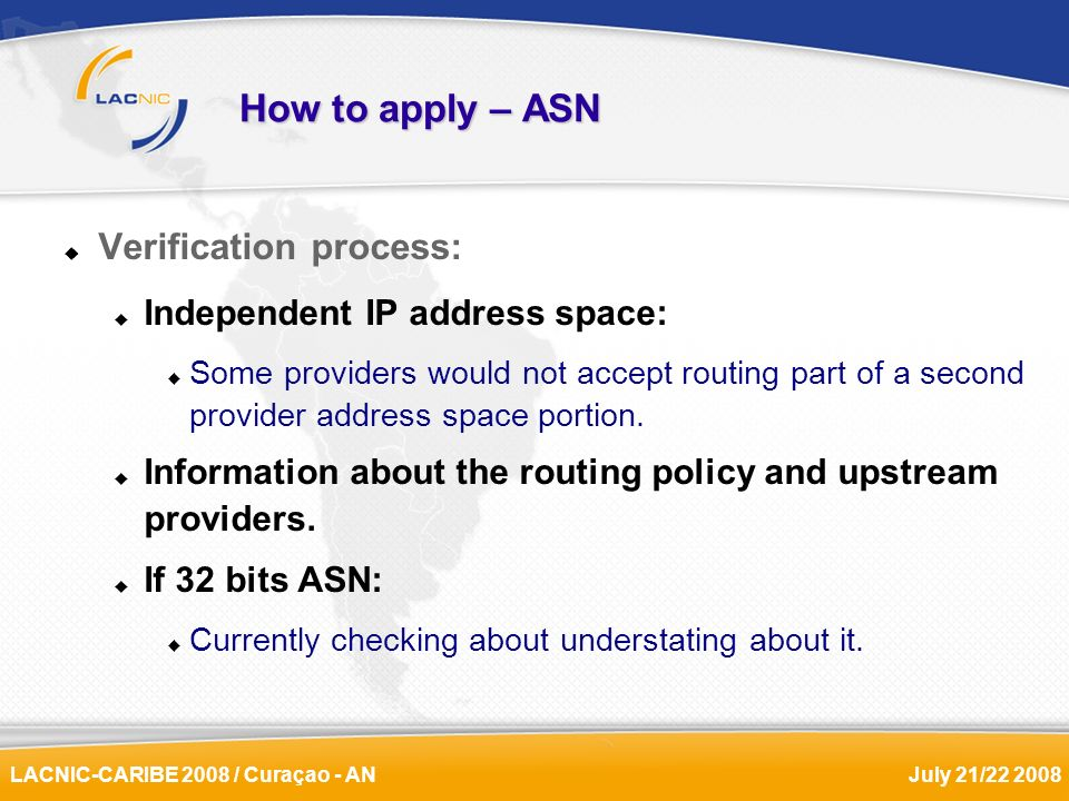 LACNIC-CARIBE 2008 / Curaçao - ANJuly 21/22 2008 How to apply – ASN Verification process: Independent IP address space: Some providers would not accep