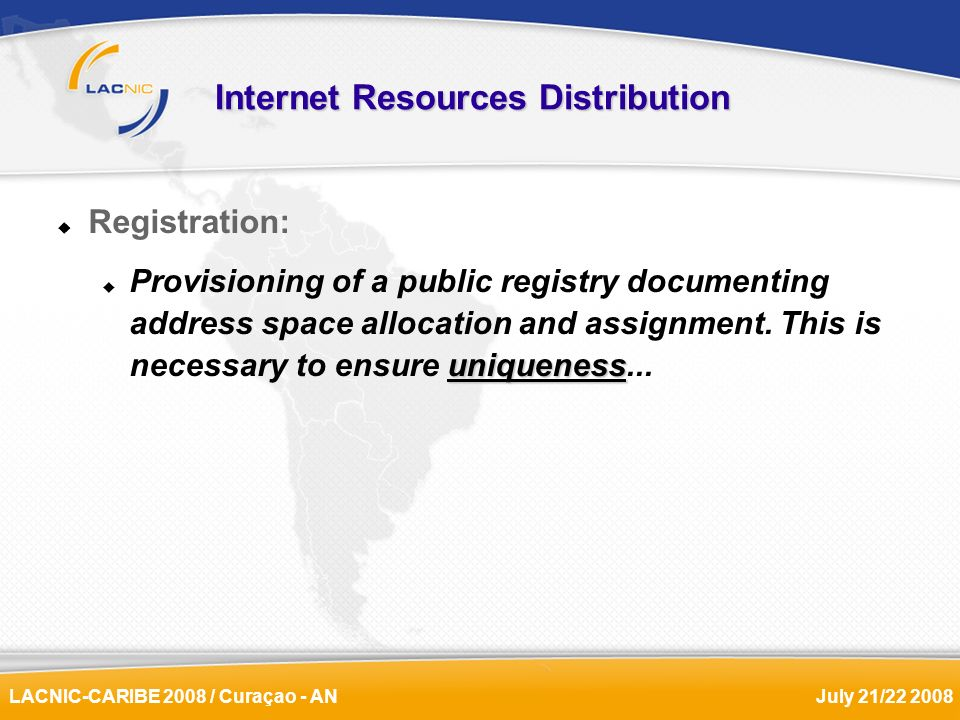 LACNIC-CARIBE 2008 / Curaçao - ANJuly 21/22 2008 Internet Resources Distribution Registration: uniqueness Provisioning of a public registry documentin