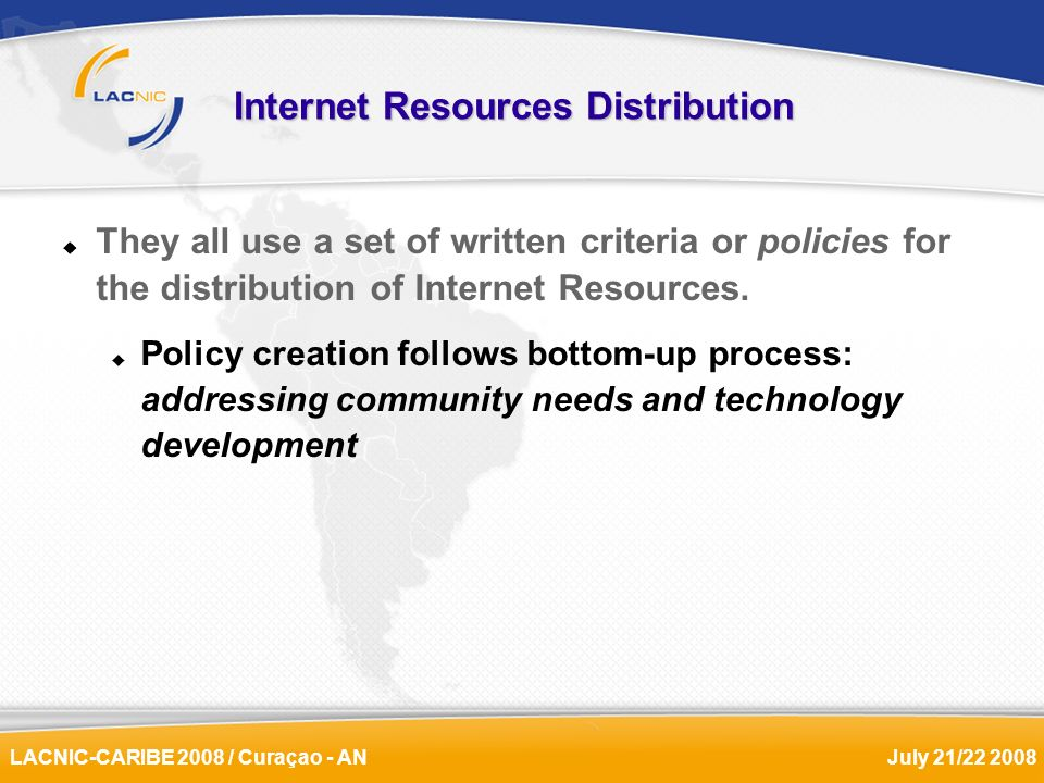 LACNIC-CARIBE 2008 / Curaçao - ANJuly 21/22 2008 Internet Resources Distribution They all use a set of written criteria or policies for the distributi