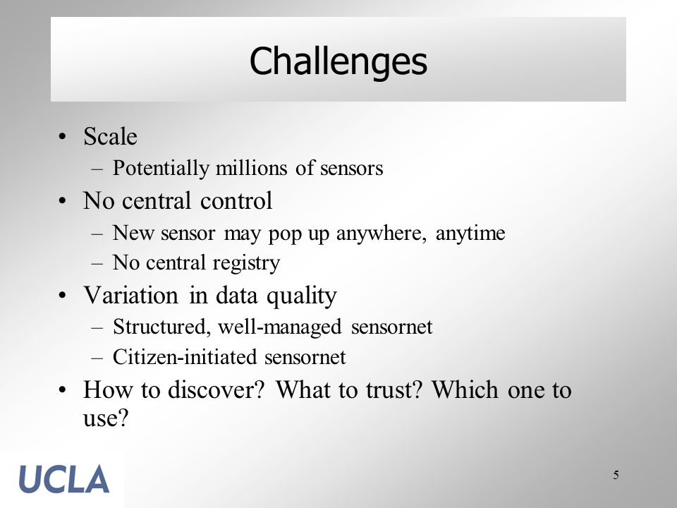 5 Challenges Scale –Potentially millions of sensors No central control –New sensor may pop up anywhere, anytime –No central registry Variation in data