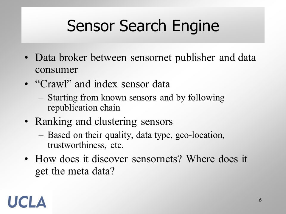 6 Sensor Search Engine Data broker between sensornet publisher and data consumer Crawl and index sensor data –Starting from known sensors and by following republication chain Ranking and clustering sensors –Based on their quality, data type, geo-location, trustworthiness, etc.