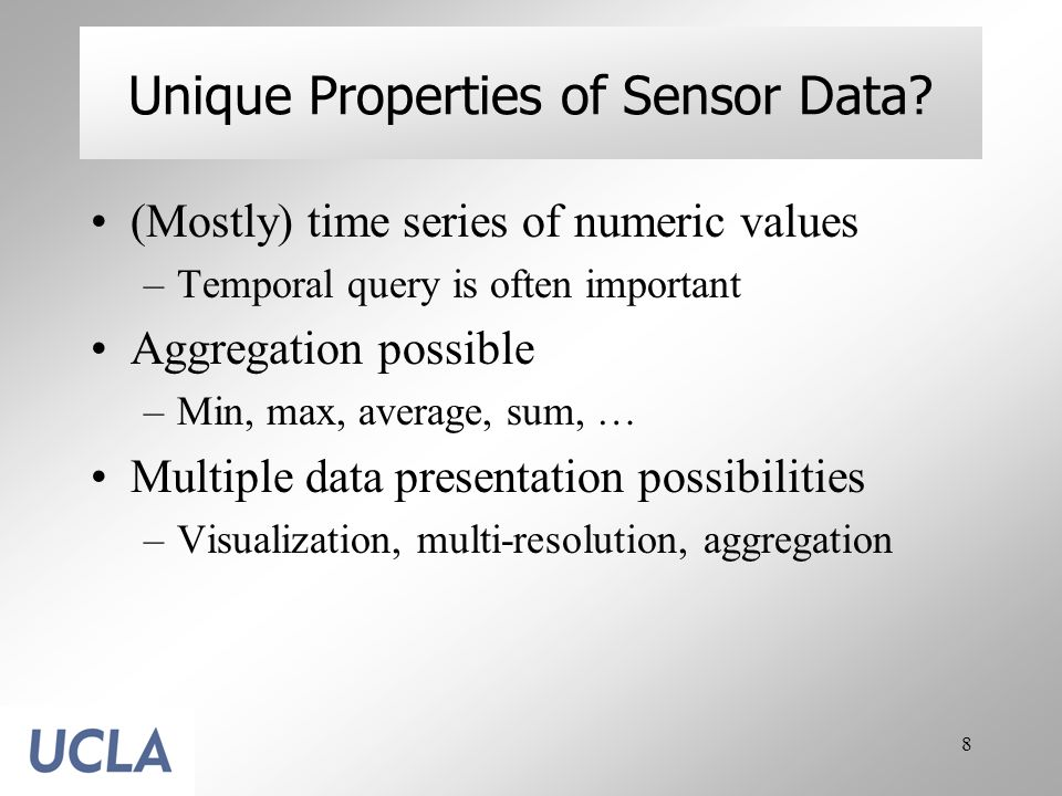 8 Unique Properties of Sensor Data? (Mostly) time series of numeric values –Temporal query is often important Aggregation possible –Min, max, average,