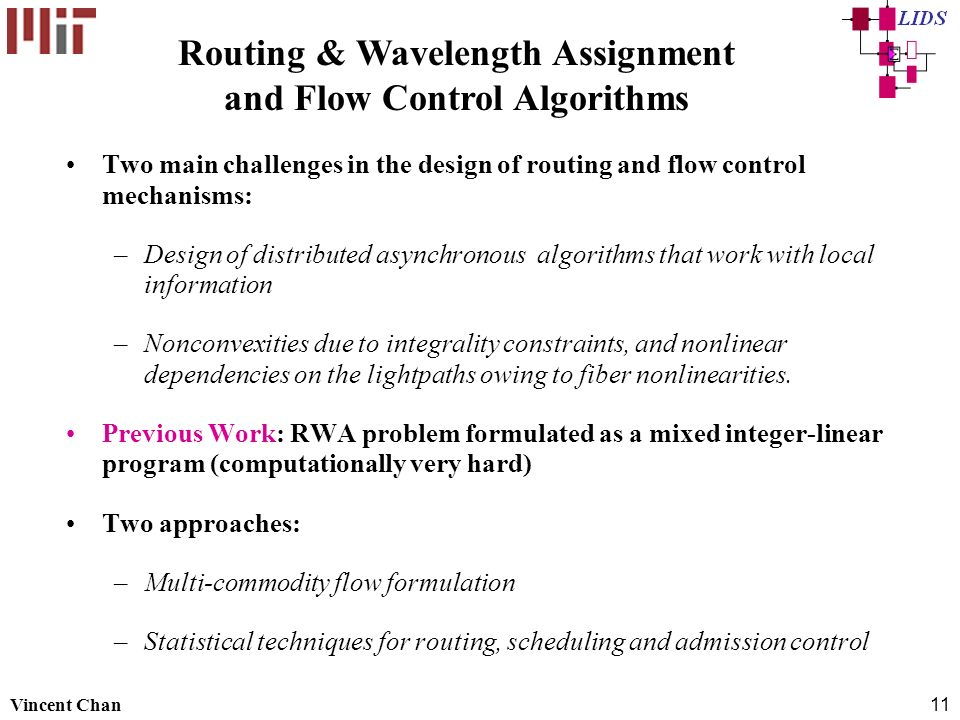 Vincent Chan11 Two main challenges in the design of routing and flow control mechanisms: –Design of distributed asynchronous algorithms that work with local information –Nonconvexities due to integrality constraints, and nonlinear dependencies on the lightpaths owing to fiber nonlinearities.