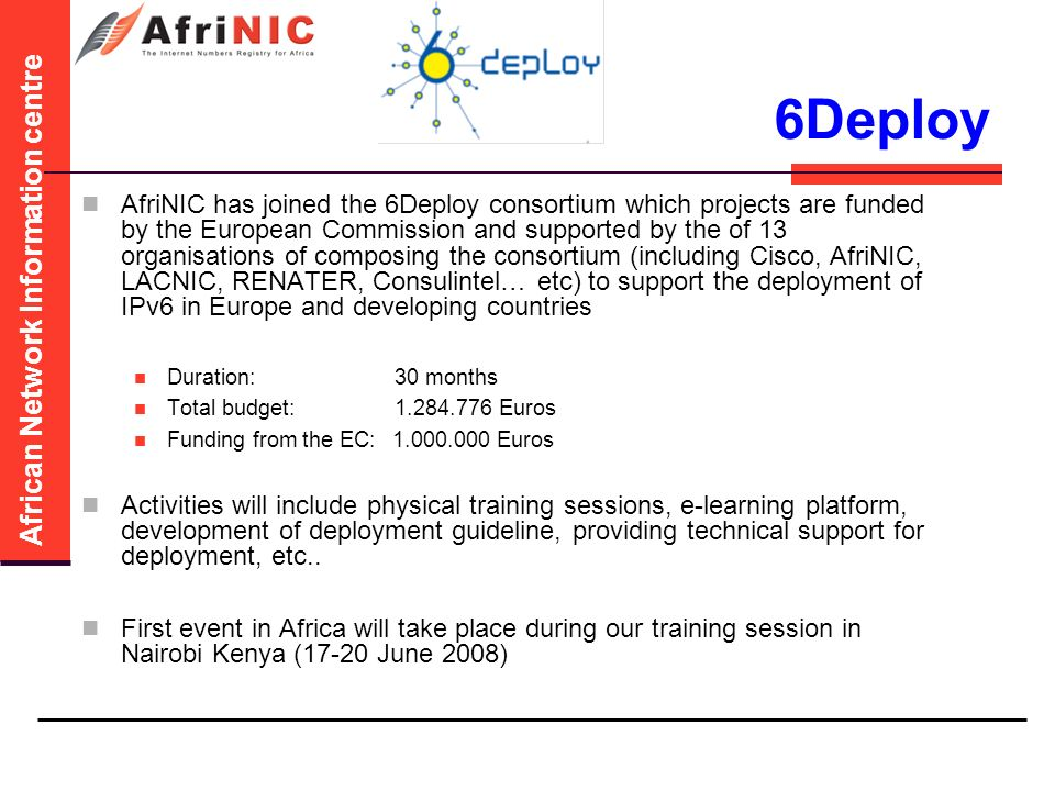 African Network Information centre 6Deploy AfriNIC has joined the 6Deploy consortium which projects are funded by the European Commission and supported by the of 13 organisations of composing the consortium (including Cisco, AfriNIC, LACNIC, RENATER, Consulintel… etc) to support the deployment of IPv6 in Europe and developing countries Duration: 30 months Total budget: Euros Funding from the EC: Euros Activities will include physical training sessions, e-learning platform, development of deployment guideline, providing technical support for deployment, etc..